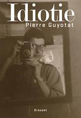 Pierre Guyotat, Idiotie, Grasset, 252 p., 19 €. Publication: le 29 août.