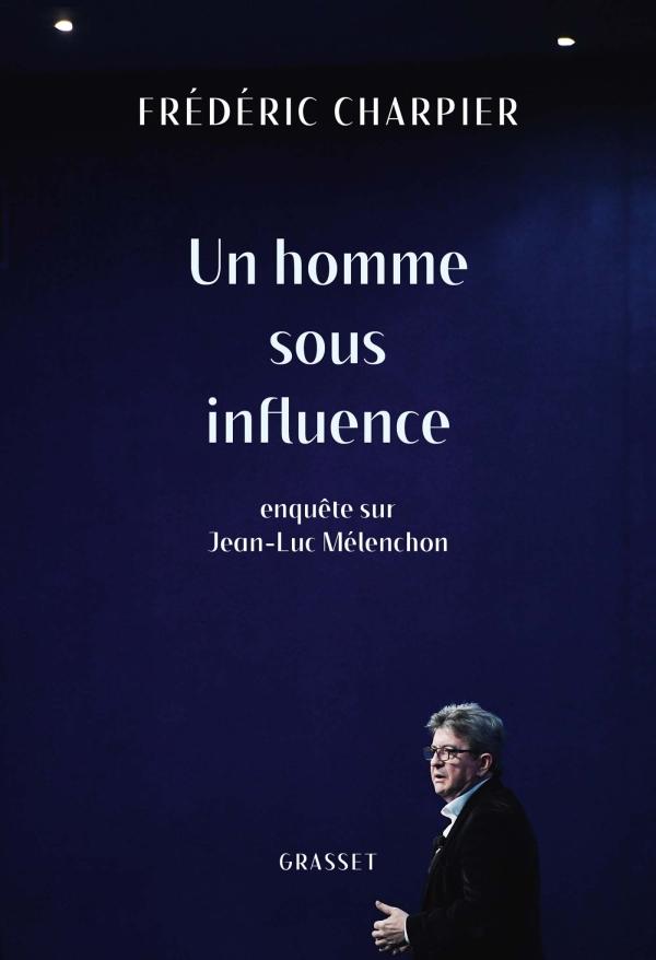 Un homme sous influence, enquête sur Jean-Luc Mélenchon, Fréderic Charpier, Grasset,  328 p. 22 €.